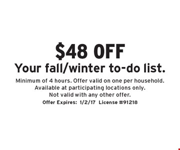 $48 off Your fall/winter to-do list. Minimum of 4 hours. Offer valid on one per household. Available at participating locations only. Not valid with any other offer. Offer Expires:1/2/17 License #91218