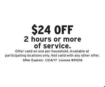 $24 off 2 hours or more of service. Offer valid on one per household. Available at participating locations only. Not valid with any other offer. Offer Expires:1/24/17. License #91218