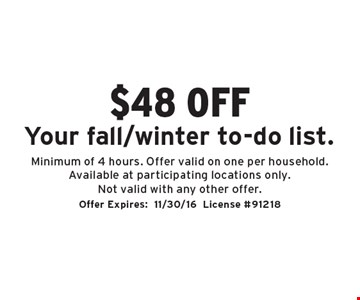 $48 off Your fall/winter to-do list. Minimum of 4 hours. Offer valid on one per household. Available at participating locations only. Not valid with any other offer.. Offer Expires:11/30/16License #91218