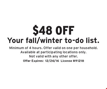 $48 off Your fall/winter to-do list. Minimum of 4 hours. Offer valid on one per household. Available at participating locations only. Not valid with any other offer.. Offer Expires:12/26/16License #91218