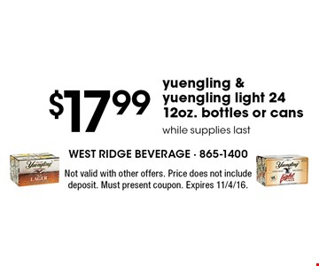 $17.99 yuengling & yuengling light 24 12oz. bottles or cans. while supplies last. Not valid with other offers. Price does not include deposit. Must present coupon. Expires 11/4/16.
