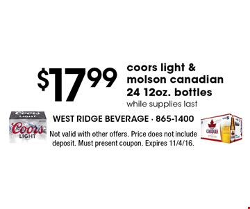 $17.99 coors light & molson canadian 24 12oz. bottles. while supplies last. Not valid with other offers. Price does not include deposit. Must present coupon. Expires 11/4/16.
