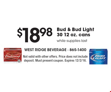 $18.98 Bud & Bud Light 30 12 oz. cans, while supplies last. Not valid with other offers. Price does not include deposit. Must present coupon. Expires 12/2/16.