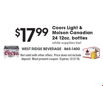 $17.99 Coors Light & Molson Canadian 24 12oz. bottles. While supplies last. Not valid with other offers. Price does not include deposit. Must present coupon. Expires 12/2/16.
