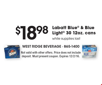 $18.98 Labatt Blue & Blue Light 30 12oz. cans. While supplies last. Not valid with other offers. Price does not include deposit. Must present coupon. Expires 12/2/16.