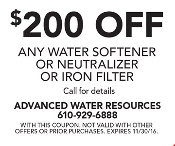 $200 off any water softener or neutralizer or iron filter. Call for details. With this coupon. Not valid with other offers or prior purchases. Expires 11/30/16.