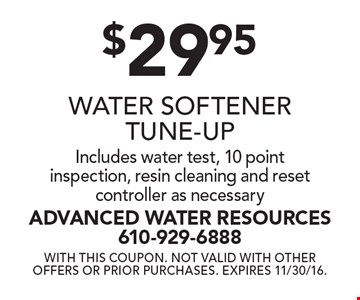 $29.95 Water Softener Tune-Up. Includes water test, 10 point inspection, resin cleaning and reset controller as necessary. With this coupon. Not valid with other offers or prior purchases. Expires 11/30/16.