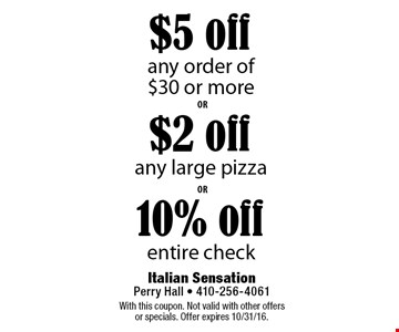 10% off entire check. $2 off any large pizza. $5 off any order of $30 or more. With this coupon. Not valid with other offers or specials. Offer expires 10/31/16.
