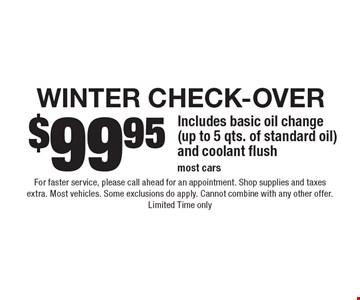 $99.95 Winter check-Over Includes basic oil change (up to 5 qts. of standard oil) and coolant flushmost cars. For faster service, please call ahead for an appointment. Shop supplies and taxes extra. Most vehicles. Some exclusions do apply. Cannot combine with any other offer. Limited Time only