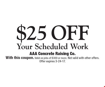 $25 off Your Scheduled Work. With this coupon. Valid on jobs of $300 or more. Not valid with other offers. Offer expires 3-24-17.