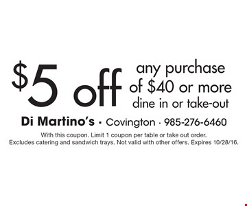 $5 off any purchase of $40 or more. Dine in or take-out. With this coupon. Limit 1 coupon per table or take out order. Excludes catering and sandwich trays. Not valid with other offers. Expires 10/28/16.