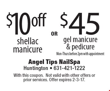 $10 off shellac manicure OR $45 gel manicure & pedicure, Mon-Thurs before 2pm with appointment. With this coupon. Not valid with other offers or prior services. Offer expires 2-3-17.