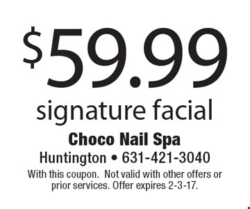 $59.99 signature facial. With this coupon. Not valid with other offers or prior services. Offer expires 2-3-17.