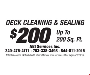 $200 DECK CLEANING & SEALING Up To 200 Sq. Ft. With this coupon. Not valid with other offers or prior services. Offer expires 12/9/16.