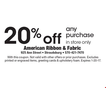 20% off any purchase. In store only. With this coupon. Not valid with other offers or prior purchases. Excludes printed or engraved items, greeting cards & upholstery foam. Expires 1-20-17.
