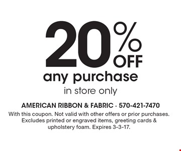 20% off any purchase. In store only. With this coupon. Not valid with other offers or prior purchases. Excludes printed or engraved items, greeting cards & upholstery foam. Expires 3-3-17.
