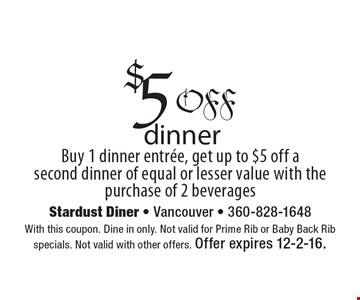 $5 off dinner. Buy 1 dinner entree, get up to $5 off a second dinner of equal or lesser value with the purchase of 2 beverages. With this coupon. Dine in only. Not valid for Prime Rib or Baby Back Rib specials. Not valid with other offers. Offer expires 12-2-16.