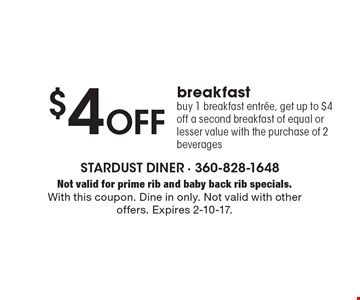 $4 Off breakfast. Buy 1 breakfast entree, get up to $4 off a second breakfast of equal or lesser value with the purchase of 2 beverages. Not valid for prime rib and baby back rib specials. With this coupon. Dine in only. Not valid with other offers. Expires 2-10-17.