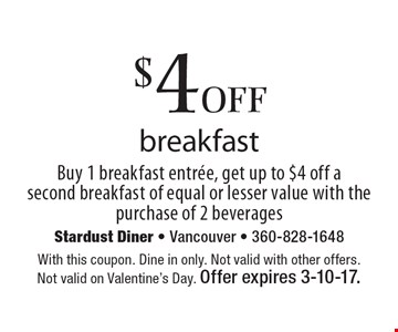 $4off breakfast. Buy 1 breakfast entree, get up to $4 off a second breakfast of equal or lesser value with the purchase of 2 beverages. With this coupon. Dine in only. Not valid with other offers. Not valid on Valentine's Day. Offer expires 3-10-17.
