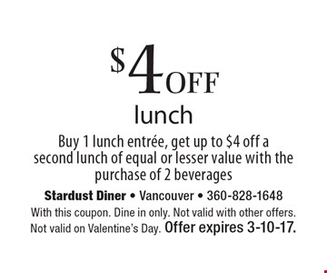 $4 off lunch. Buy 1 lunch entree, get up to $4 off a second lunch of equal or lesser value with the purchase of 2 beverages. With this coupon. Dine in only. Not valid with other offers. Not valid on Valentine's Day. Offer expires 3-10-17.