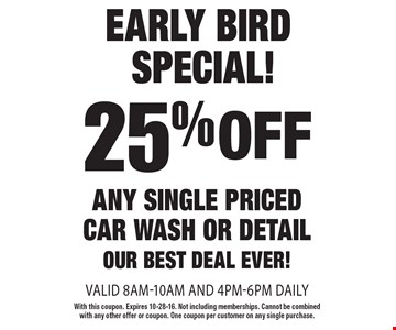 Early bird special! 25% off any single priced car wash or detail. Our best deal ever! Valid 8am-10am and 4pm-6pm daily. With this coupon. Expires 10-28-16. Not including memberships. Cannot be combined with any other offer or coupon. One coupon per customer on any single purchase.