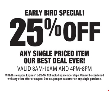 EARLY BIRD SPECIAL! 25% off ANY SINGLE PRICEd ITEM. OUR BEST DEAL EVER! Valid 8am-10am and 4pm-8pm. With this coupon. Expires 10-28-16. Not including memberships. Cannot be combined with any other offer or coupon. One coupon per customer on any single purchase.