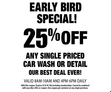 Early Bird Special! 25% off any single priced car wash or detail. Our best deal ever! Valid 8am-10am and 4pm-6pm daily. With this coupon. Expires 12-9-16. Not including memberships. Cannot be combined with any other offer or coupon. One coupon per customer on any single purchase.