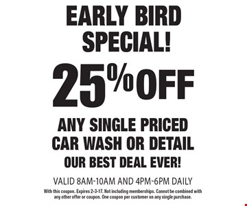 early bird special! 25% off any single priced car wash or detail, our best deal ever! valid 8am-10am and 4pm-6pm daily. With this coupon. Expires 2-3-17. Not including memberships. Cannot be combined with any other offer or coupon. One coupon per customer on any single purchase.