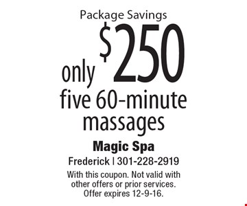 Package Savings. only $250 for five 60-minute massages. With this coupon. Not valid with other offers or prior services. Offer expires 12-9-16.