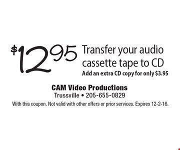 Transfer your audio cassette tape to CD for $12.95. Add an extra CD copy for only $3.95. With this coupon. Not valid with other offers or prior services. Expires 12-2-16.
