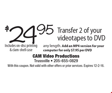 $24.95 Transfer 2 of your videotapes to DVD any length. Add an MP4 version for your computer for only $7.95 per DVD Includes on-disc printing & clam-shell case. With this coupon. Not valid with other offers or prior services. Expires 12-2-16.