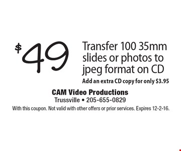 Transfer 100 35mm slides or photos to jpeg format on CD for $49. Add an extra CD copy for only $3.95. With this coupon. Not valid with other offers or prior services. Expires 12-2-16.