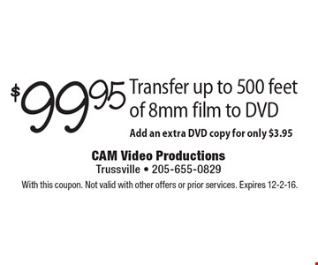 $99.95 Transfer up to 500 feet of 8mm film to DVD. Add an extra DVD copy for only $3.95. With this coupon. Not valid with other offers or prior services. Expires 12-2-16.