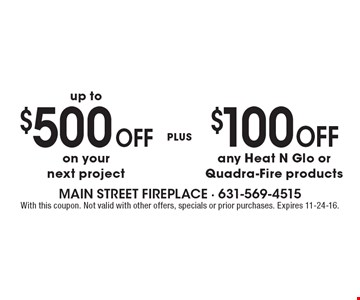 Up to $500 off on yournext project plus $100 off any Heat N Glo or Quadra-Fire products. With this coupon. Not valid with other offers, specials or prior purchases. Expires 11-24-16.