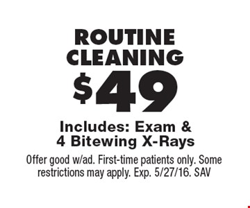 ROUTINE CLEANING $49. Includes: Exam & 4 Bitewing X-Rays. Offer good w/ad. First-time patients only. Some restrictions may apply. Exp. 5/27/16. SAV