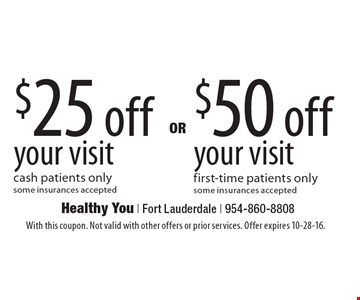 $50 off your visit. First-time patients only. Some insurances accepted. $25 off your visit. Cash patients only. Some insurances accepted. With this coupon. Not valid with other offers or prior services. Offer expires 10-28-16.