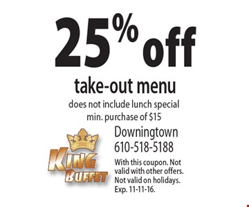 25% off take-out menu. Does not include lunch special. Min. purchase of $15. With this coupon. Not valid with other offers. Not valid on holidays. Exp. 11-11-16.