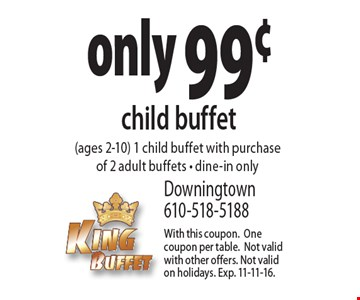 only 99¢ child buffet (ages 2-10). 1 child buffet with purchase of 2 adult buffets, dine-in only. With this coupon. One coupon per table. Not valid with other offers. Not valid on holidays. Exp. 11-11-16.