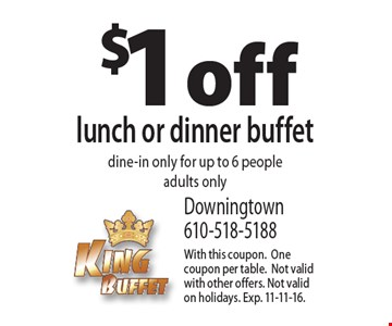 $1 off lunch or dinner buffet. Dine-in only for up to 6 people. Adults only. With this coupon. One coupon per table. Not valid with other offers. Not valid on holidays. Exp. 11-11-16.