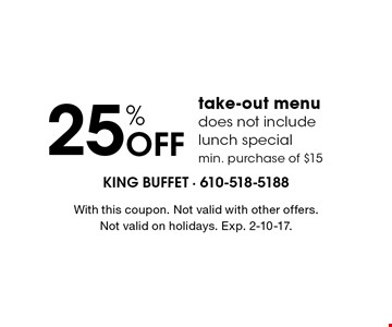 25% off take-out menu. Does not include lunch special. Min. purchase of $15. With this coupon. Not valid with other offers.Not valid on holidays. Exp. 1/6/17.