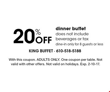 20% off dinner buffet. Does not include beverages or tax. Dine-in only for 8 guests or less. With this coupon. ADULTS ONLY. One coupon per table. Not valid with other offers. Not valid on holidays. Exp. 1/6/17.