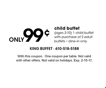 Only 99¢ child buffet (ages 2-10) 1 child buffet with purchase of 2 adult buffets. Dine-in only. With this coupon. One coupon per table. Not valid with other offers. Not valid on holidays. Exp. 1/6/17.