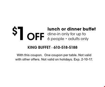 $1 off lunch or dinner buffet. Dine-in only for up to 6 people. Adults only. With this coupon. One coupon per table. Not valid with other offers. Not valid on holidays. Exp. 1/6/17.