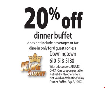 20% off dinner buffet does not include beverages or tax dine-in only for 8 guests or less. With this coupon. ADULTS ONLY.One coupon per table.Not valid with other offers. Not valid on Valentine's Day Dinner Buffet. Exp. 3/10/17.