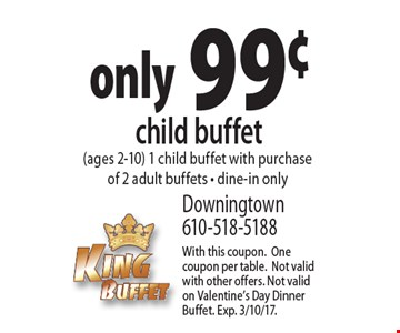 Only 99¢ child buffet (ages 2-10) 1 child buffet with purchase of 2 adult buffets - dine-in only. With this coupon.One coupon per table.Not valid with other offers. Not valid on Valentine's Day Dinner Buffet. Exp. 3/10/17.