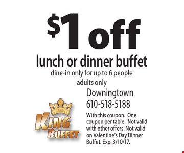 $1 off lunch or dinner buffet dine-in only for up to 6 people adults only. With this coupon.One coupon per table.Not valid with other offers. Not valid on Valentine's Day Dinner Buffet. Exp. 3/10/17.