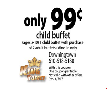 only 99¢ child buffet (ages 2-10) 1 child buffet with purchase of 2 adult buffets - dine-in only. With this coupon. One coupon per table. Not valid with other offers. Exp. 4/7/17.