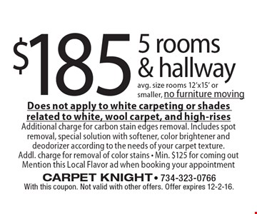 $185 - 5 rooms & hallway avg. size rooms 12'x15' or smaller, no furniture moving. Does not apply to white carpeting or shades related to white, wool carpet, and high-rises. Additional charge for carbon stain edges removal. Includes spot removal, special solution with softener, color brightener and deodorizer according to the needs of your carpet texture. Addl. charge for removal of color stains - Min. $125 for coming out Mention this Local Flavor ad when booking your appointment. With this coupon. Not valid with other offers. Offer expires 12-2-16.