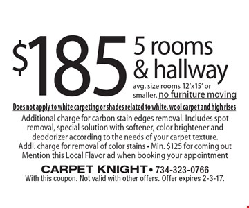$185 5 rooms & hallway avg. size rooms 12'x15' or smaller, no furniture moving. Does not apply to white carpeting or shades related to white, wool carpet and high rises. Additional charge for carbon stain edges removal. Includes spot removal, special solution with softener, color brightener and deodorizer according to the needs of your carpet texture. Addl. charge for removal of color stains • Min. $125 for coming out Mention this Local Flavor ad when booking your appointmentWith this coupon. Not valid with other offers. Offer expires 2-3-17.