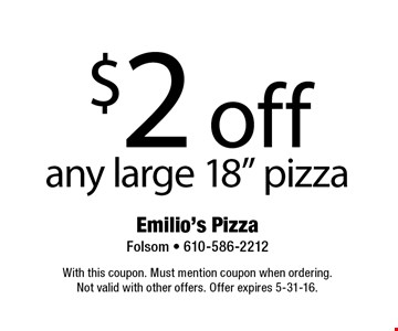 """$2 off any large 18"""" pizza. With this coupon. Must mention coupon when ordering. Not valid with other offers. Offer expires 5-31-16."""